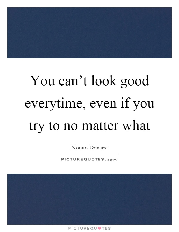 You can't look good everytime, even if you try to no matter what Picture Quote #1