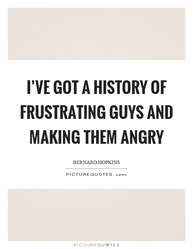 I've got a history of frustrating guys and making them angry Picture Quote #1