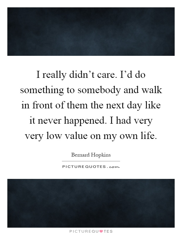 I really didn't care. I'd do something to somebody and walk in front of them the next day like it never happened. I had very very low value on my own life Picture Quote #1
