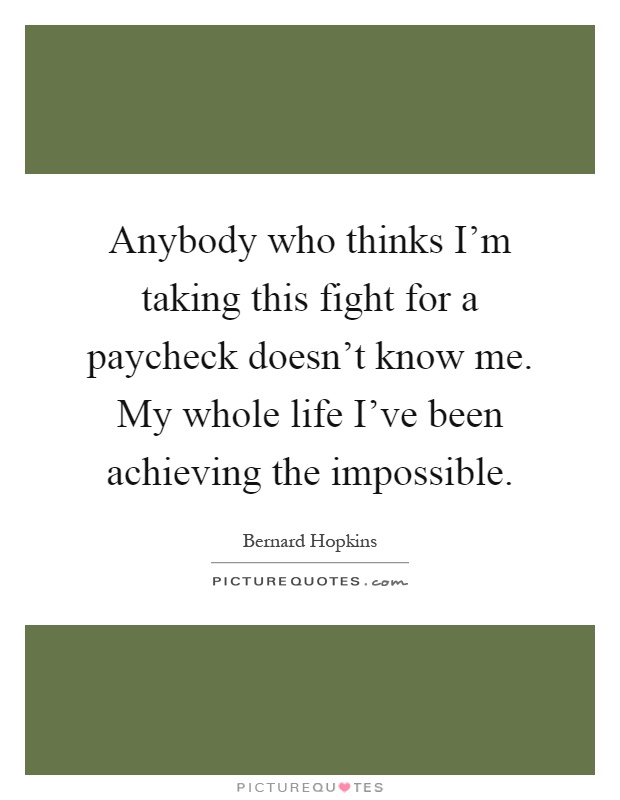 Anybody who thinks I'm taking this fight for a paycheck doesn't know me. My whole life I've been achieving the impossible Picture Quote #1