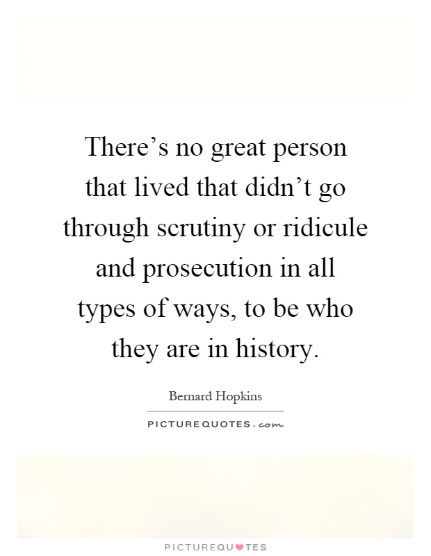 There's no great person that lived that didn't go through scrutiny or ridicule and prosecution in all types of ways, to be who they are in history Picture Quote #1