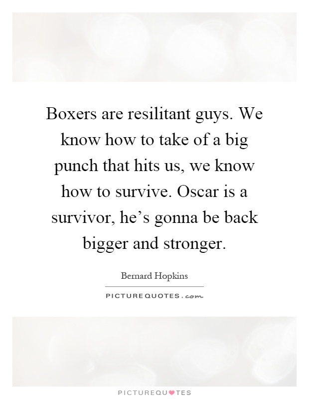 Boxers are resilitant guys. We know how to take of a big punch that hits us, we know how to survive. Oscar is a survivor, he's gonna be back bigger and stronger Picture Quote #1