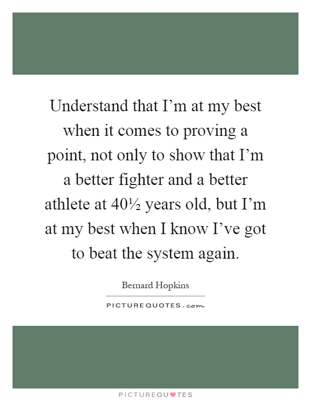 Understand that I'm at my best when it comes to proving a point, not only to show that I'm a better fighter and a better athlete at 40½ years old, but I'm at my best when I know I've got to beat the system again Picture Quote #1