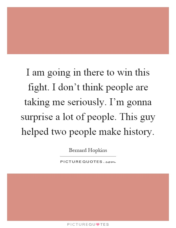 I am going in there to win this fight. I don't think people are taking me seriously. I'm gonna surprise a lot of people. This guy helped two people make history Picture Quote #1