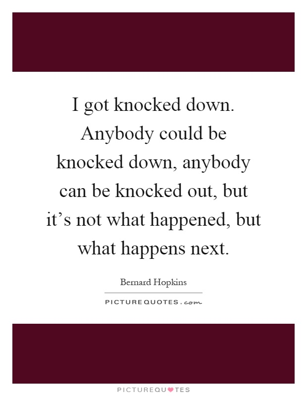 I got knocked down. Anybody could be knocked down, anybody can be knocked out, but it's not what happened, but what happens next Picture Quote #1