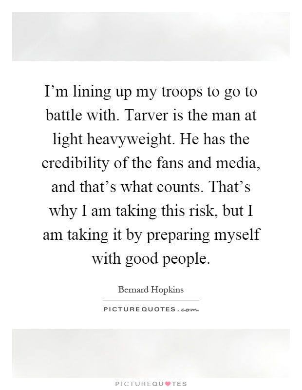 I'm lining up my troops to go to battle with. Tarver is the man at light heavyweight. He has the credibility of the fans and media, and that's what counts. That's why I am taking this risk, but I am taking it by preparing myself with good people Picture Quote #1