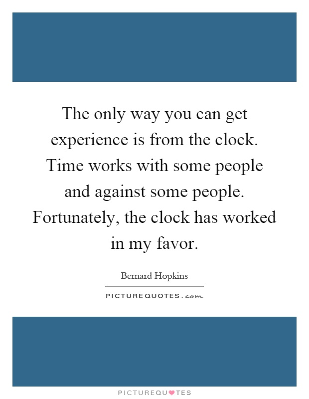 The only way you can get experience is from the clock. Time works with some people and against some people. Fortunately, the clock has worked in my favor Picture Quote #1