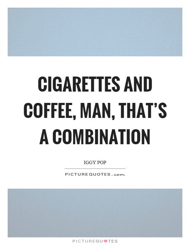 Cigarettes and coffee, man, that's a combination Picture Quote #1
