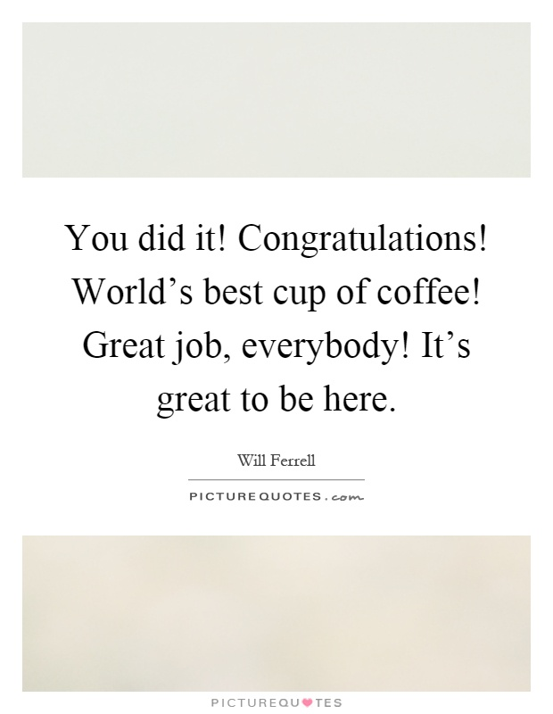 Great Job Quotes You Did It Congratulations World's Best Cup Of Coffee Great
