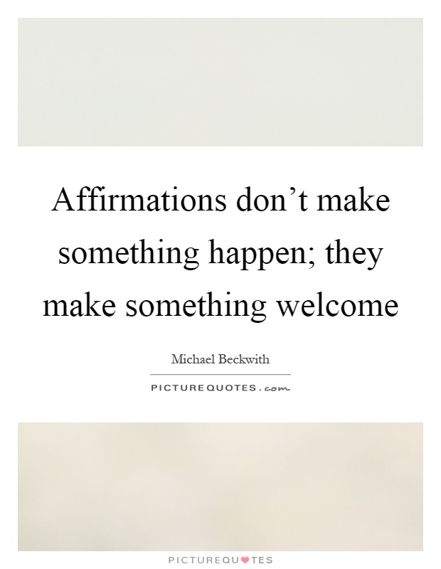 Affirmations don't make something happen; they make something welcome Picture Quote #1