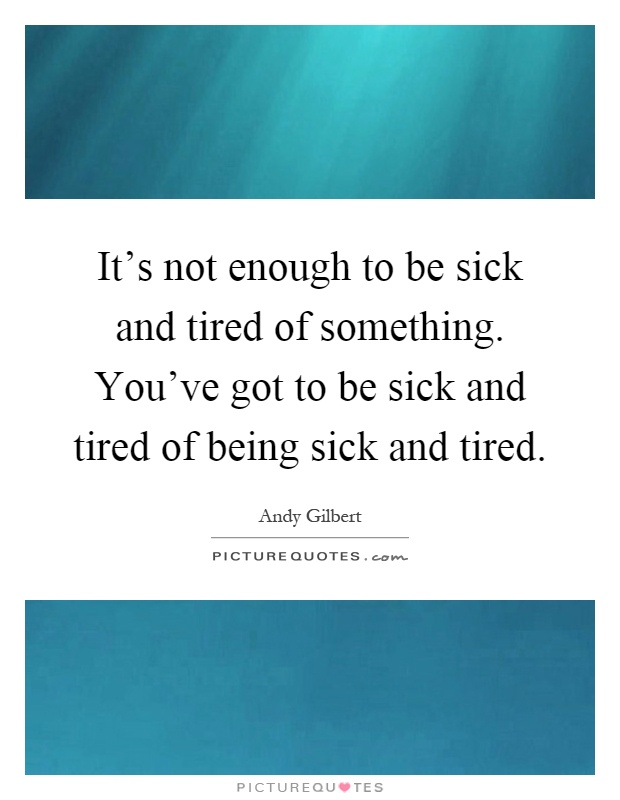 It's not enough to be sick and tired of something. You've got to be sick and tired of being sick and tired Picture Quote #1