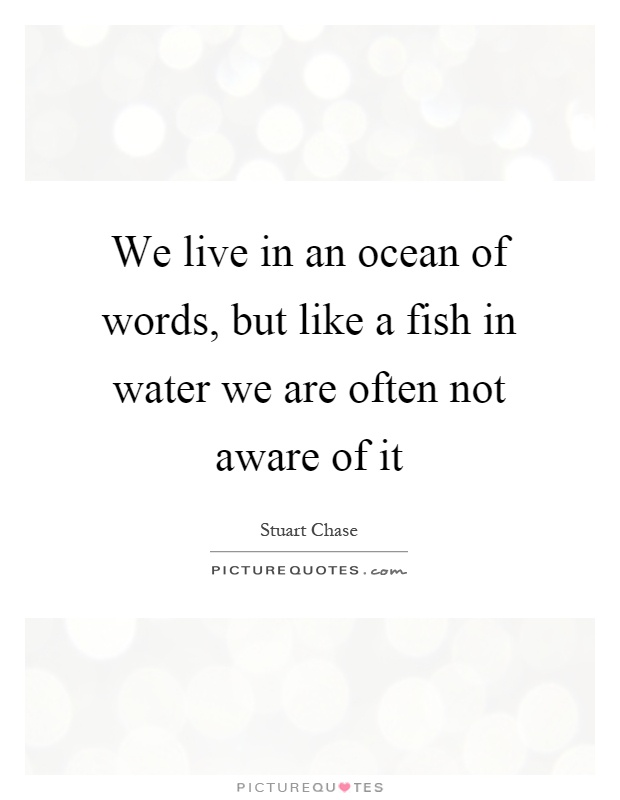 We live in an ocean of words, but like a fish in water we are often not aware of it Picture Quote #1
