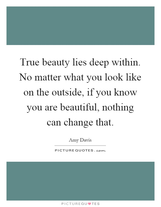 True beauty lies deep within. No matter what you look like on the outside, if you know you are beautiful, nothing can change that Picture Quote #1