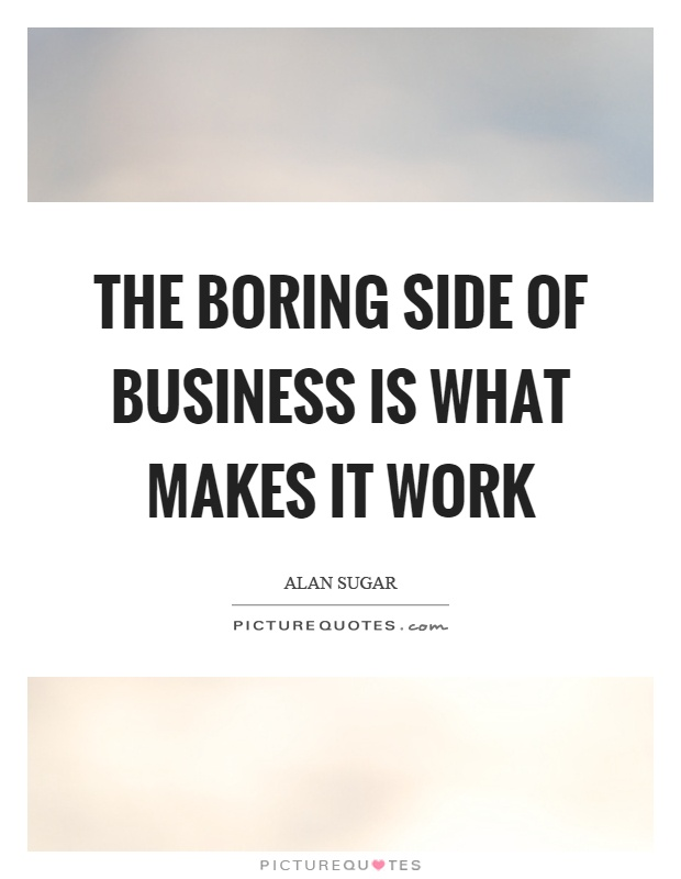 The boring side of business is what makes it work Picture Quote #1