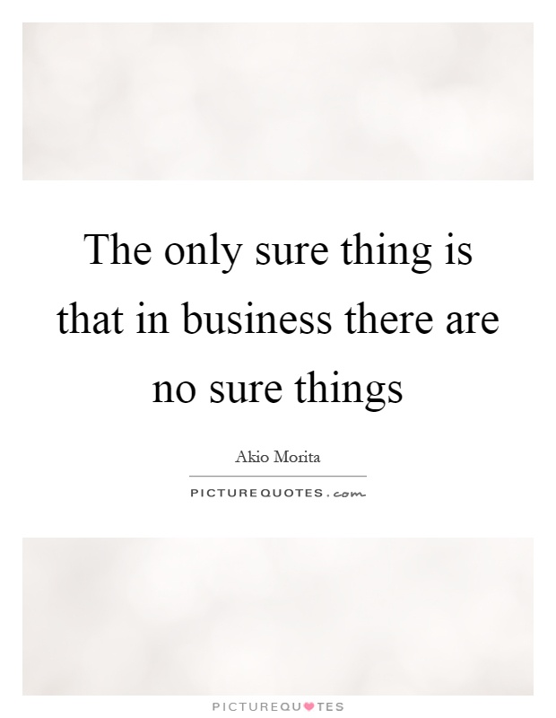 The only sure thing is that in business there are no sure things Picture Quote #1