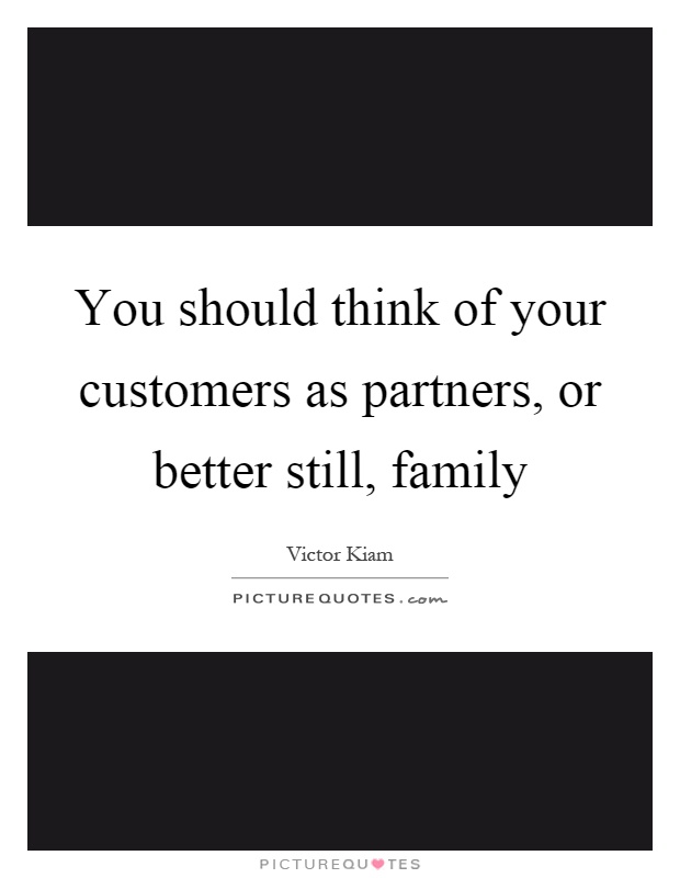 You should think of your customers as partners, or better still, family Picture Quote #1