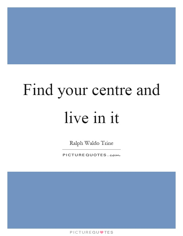 Find your centre and live in it Picture Quote #1