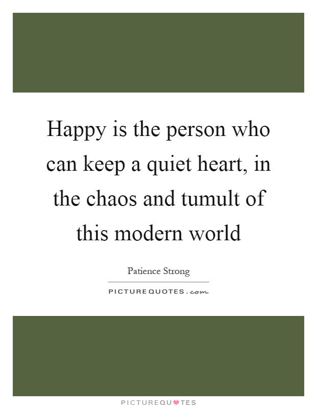 Happy is the person who can keep a quiet heart, in the chaos and tumult of this modern world Picture Quote #1