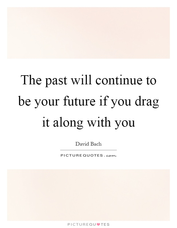The past will continue to be your future if you drag it along with you Picture Quote #1