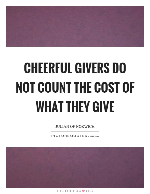 Cheerful givers do not count the cost of what they give Picture Quote #1