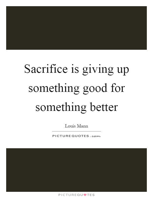 Sacrifice is giving up something good for something better Picture Quote #1