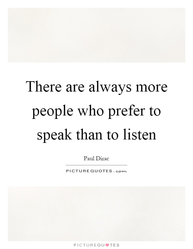 There are always more people who prefer to speak than to listen Picture Quote #1