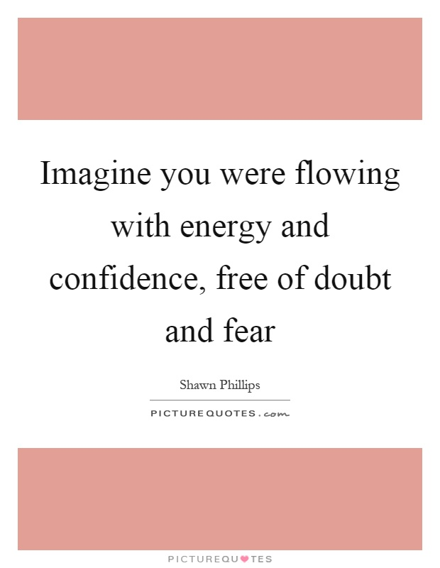 Imagine you were flowing with energy and confidence, free of doubt and fear Picture Quote #1