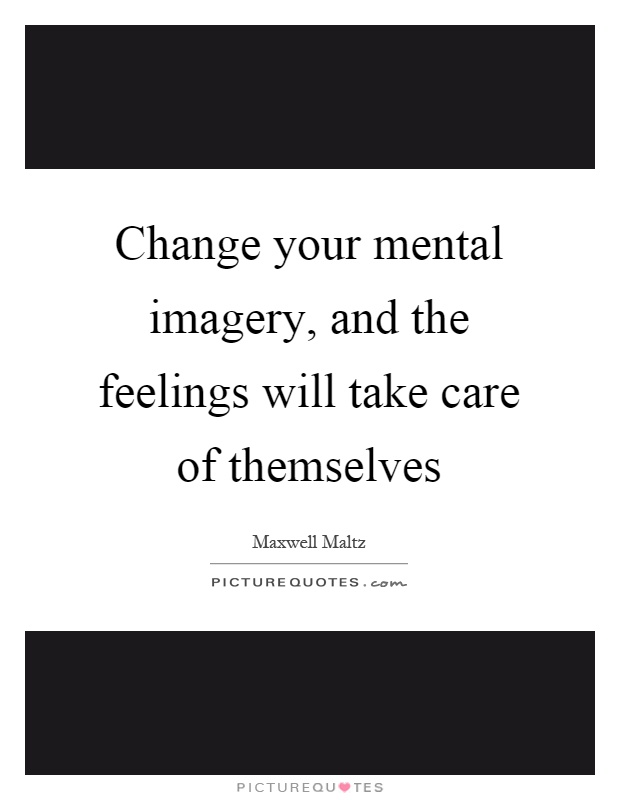 Change your mental imagery, and the feelings will take care of themselves Picture Quote #1