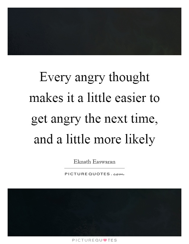 Every angry thought makes it a little easier to get angry the next time, and a little more likely Picture Quote #1
