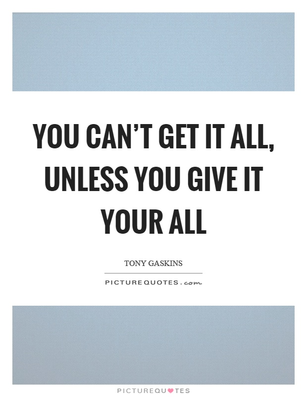 You can't get it all, unless you give it your all Picture Quote #1