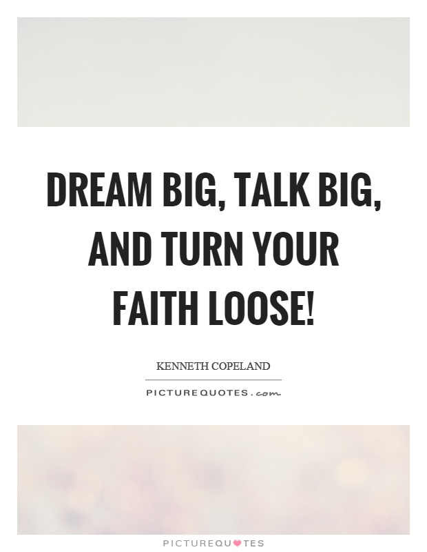 Dream big, talk big, and turn your faith loose! Picture Quote #1