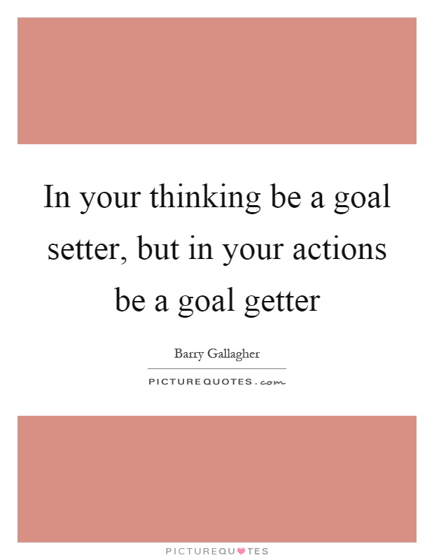 In your thinking be a goal setter, but in your actions be a goal getter Picture Quote #1