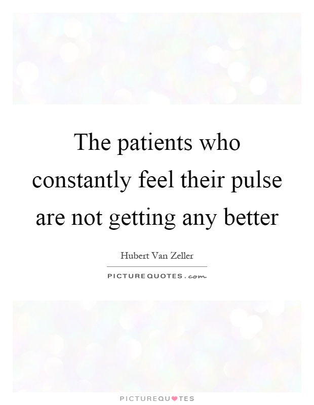 The patients who constantly feel their pulse are not getting any better Picture Quote #1