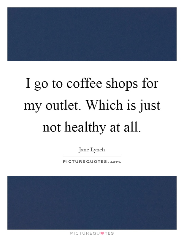 I go to coffee shops for my outlet. Which is just not healthy at all Picture Quote #1