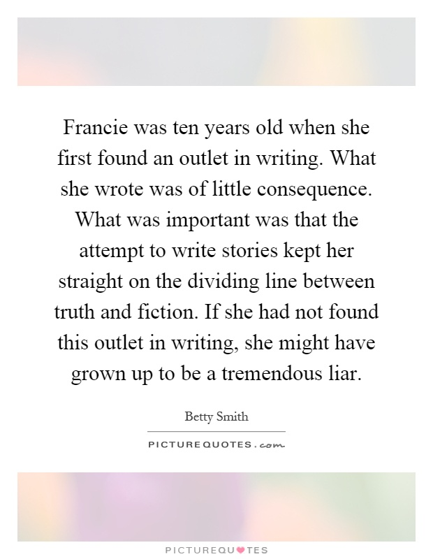 Francie was ten years old when she first found an outlet in writing. What she wrote was of little consequence. What was important was that the attempt to write stories kept her straight on the dividing line between truth and fiction. If she had not found this outlet in writing, she might have grown up to be a tremendous liar Picture Quote #1