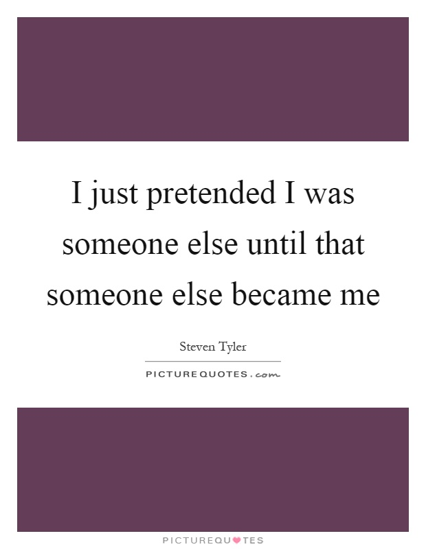I just pretended I was someone else until that someone else became me Picture Quote #1