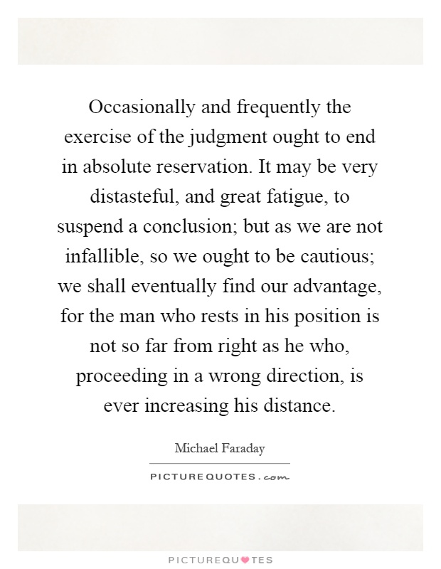Occasionally and frequently the exercise of the judgment ought to end in absolute reservation. It may be very distasteful, and great fatigue, to suspend a conclusion; but as we are not infallible, so we ought to be cautious; we shall eventually find our advantage, for the man who rests in his position is not so far from right as he who, proceeding in a wrong direction, is ever increasing his distance Picture Quote #1