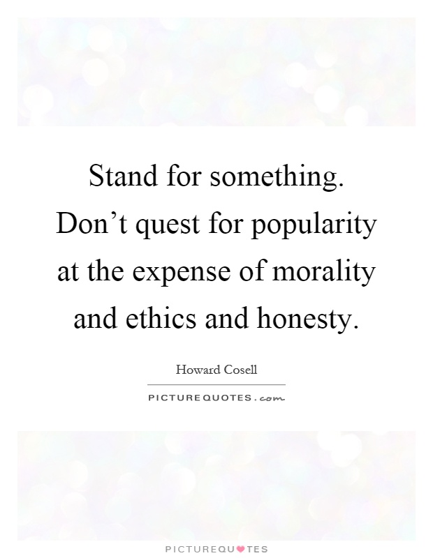 Stand for something. Don't quest for popularity at the expense of morality and ethics and honesty Picture Quote #1