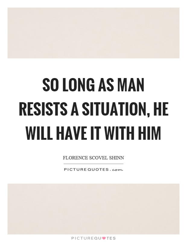 So long as man resists a situation, he will have it with him Picture Quote #1