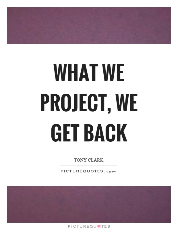 What we project, we get back Picture Quote #1