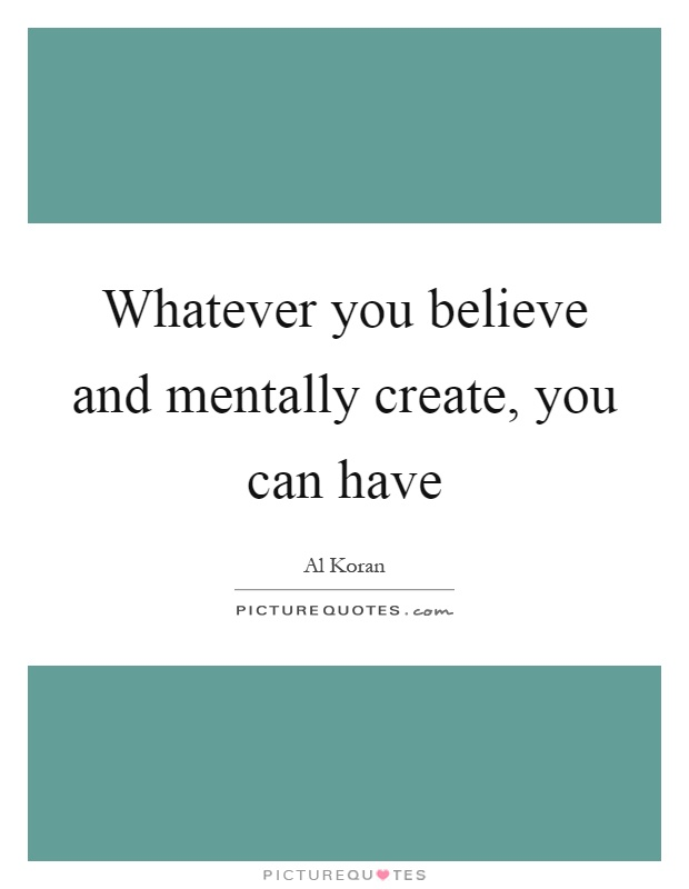 Whatever you believe and mentally create, you can have Picture Quote #1