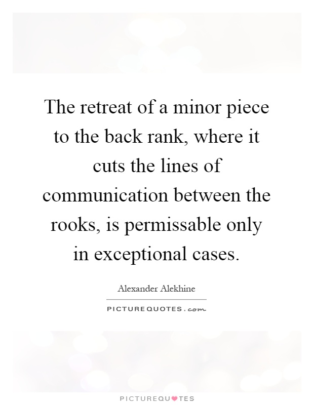 The retreat of a minor piece to the back rank, where it cuts the lines of communication between the rooks, is permissable only in exceptional cases Picture Quote #1
