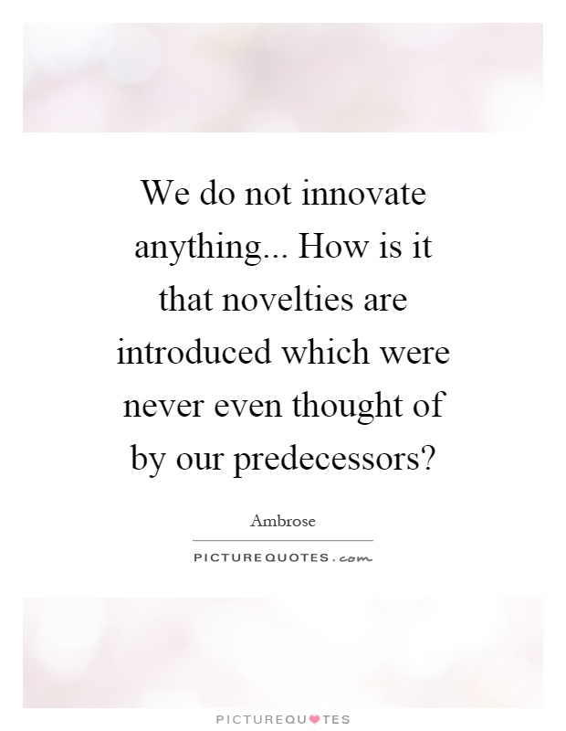 We do not innovate anything... How is it that novelties are introduced which were never even thought of by our predecessors? Picture Quote #1