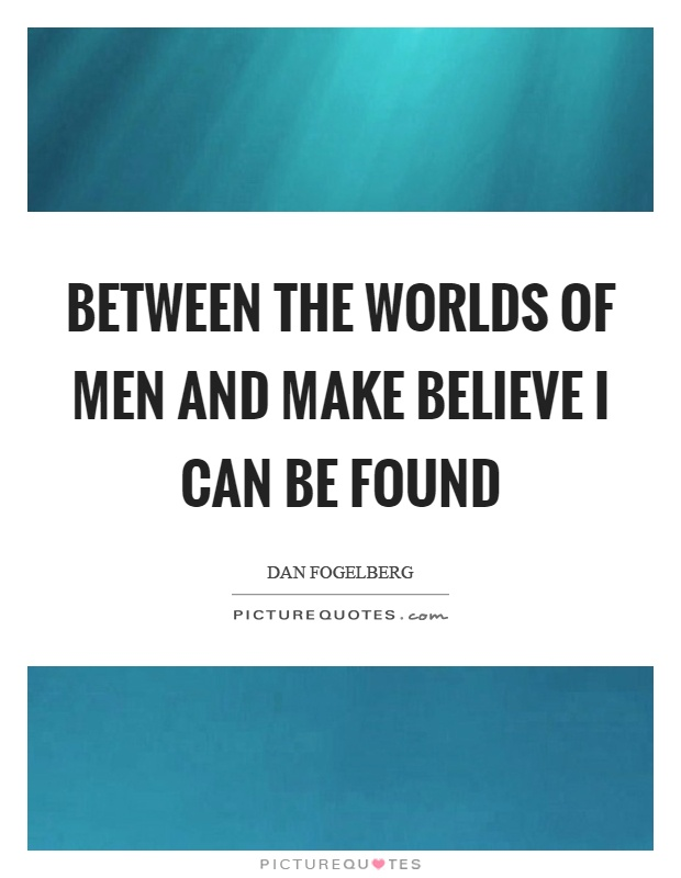 Between the worlds of men and make believe I can be found Picture Quote #1