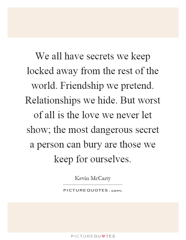 We all have secrets we keep locked away from the rest of the world. Friendship we pretend. Relationships we hide. But worst of all is the love we never let show; the most dangerous secret a person can bury are those we keep for ourselves Picture Quote #1