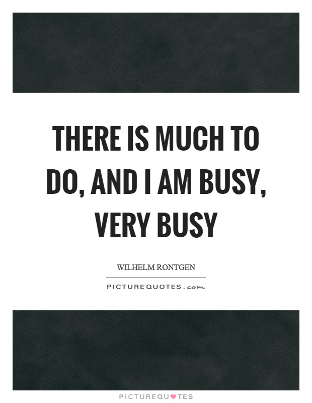 There is much to do, and I am busy, very busy Picture Quote #1