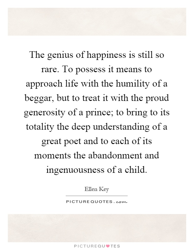 The genius of happiness is still so rare. To possess it means to approach life with the humility of a beggar, but to treat it with the proud generosity of a prince; to bring to its totality the deep understanding of a great poet and to each of its moments the abandonment and ingenuousness of a child Picture Quote #1