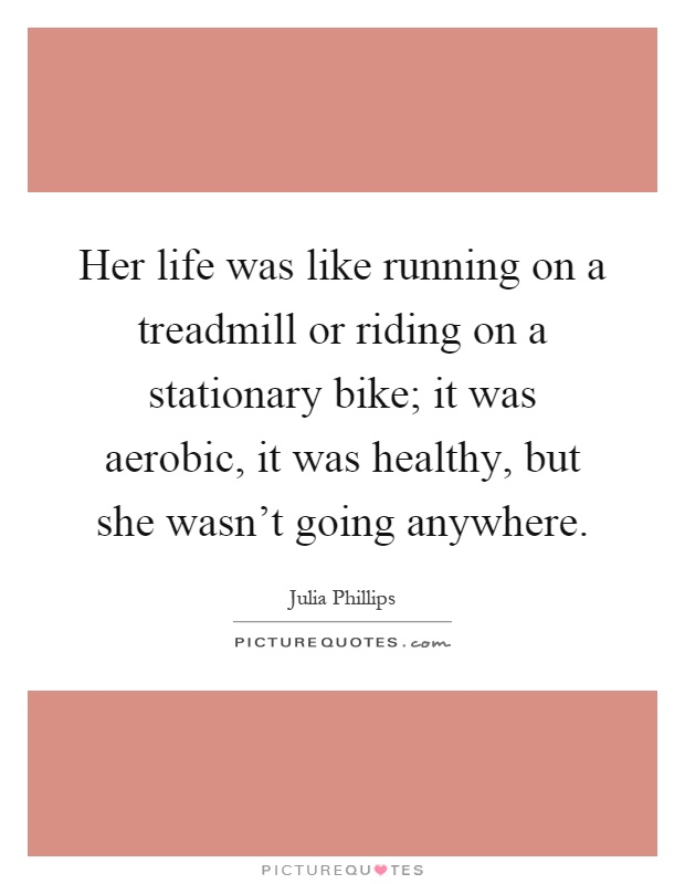 Her life was like running on a treadmill or riding on a stationary bike; it was aerobic, it was healthy, but she wasn't going anywhere Picture Quote #1