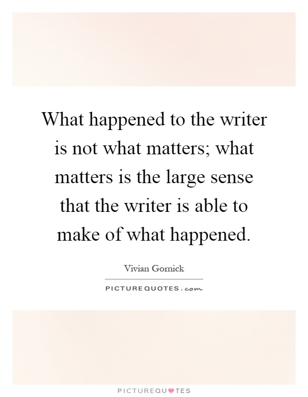 What happened to the writer is not what matters; what matters is the large sense that the writer is able to make of what happened Picture Quote #1