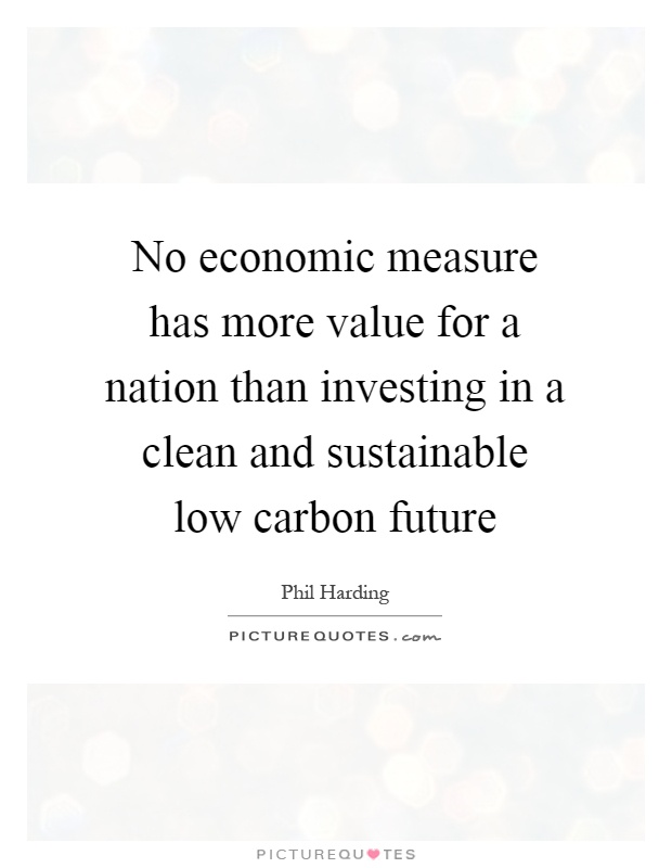 No economic measure has more value for a nation than investing in a clean and sustainable low carbon future Picture Quote #1